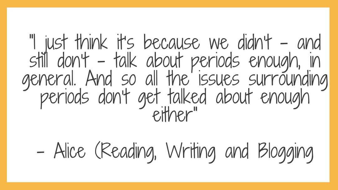 "quote reading ""I just think it's because we didn't – and still don't – talk about periods enough, in general. And so all the issues surrounding periods don't get talked about enough either"" - Alice (Reading, Writing and Blogging"